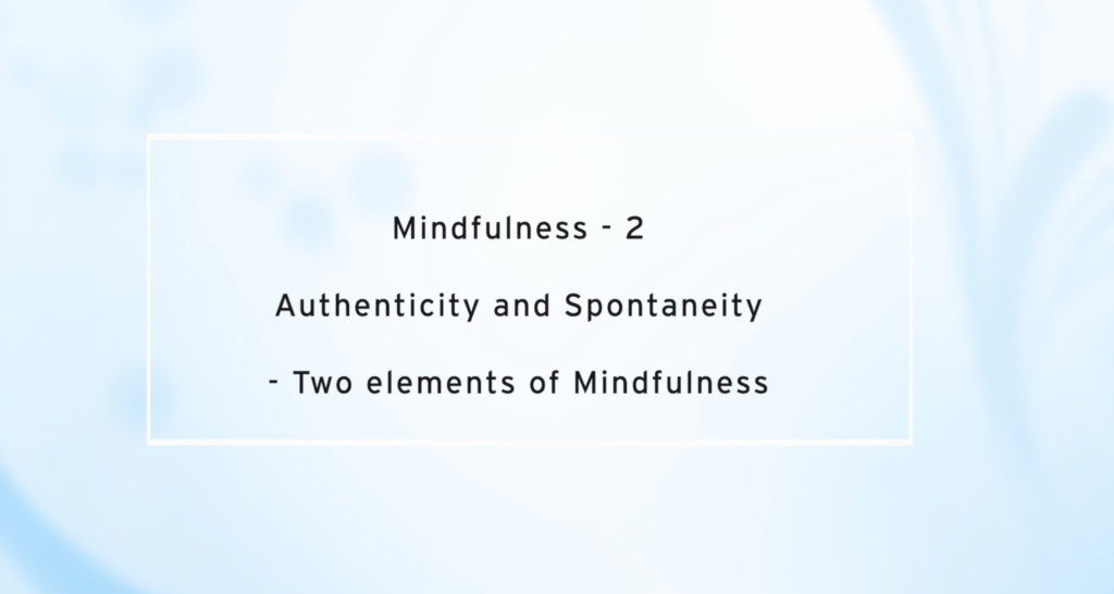 Mindfulness- 2 ; Authenticity and Spontaneity – Two elements of Mindfulness